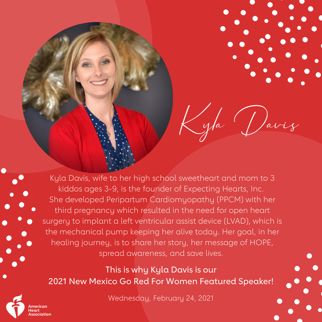Kyla Davis Kyla Davis, wife to her high school sweetheart and mom to 3 kiddos ages 3-9, is the founder of Expecting Hearts, Inc. She developed Peripartum Cardiomyopathy (PPCM) with her third pregnancy which resulted in the need for open heart surgery to implant a left ventricular assist device (LVAD), which is the mechanical pump keeping her alive today. Her goal, in her healing journey, is to share her story, her message of HOPE, spread awareness, and save lives.  This is why Kyla Davis is our 2021 New Mexico Go Red For Women Featured Speaker Wednesday, February 24, 2021